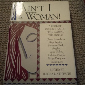 Ain't I A Woman, women's poetry from around the world featuring Maya Angelou, Sojourner Truth, Sappho, Alice Walker, Gabriela Mistral, Marge Piercy and others